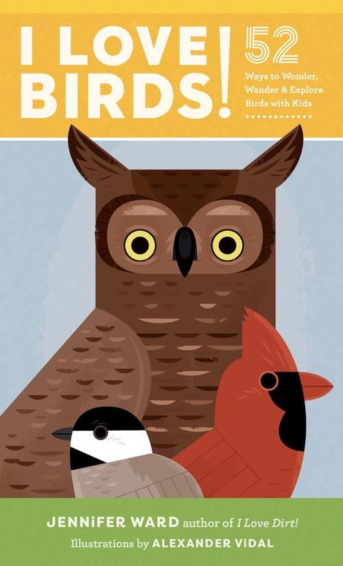 I Love Birds! 52 Ways to Wonder, Wander and Explore Birds with Kids