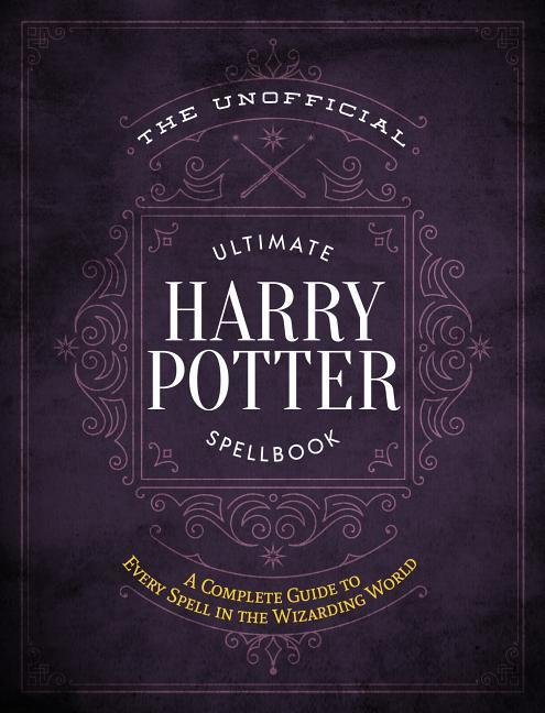 Unofficial Ultimate Harry Potter Spellbook: A Complete Reference Guide to Every Spell in the Wizarding World