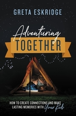 Adventuring Together: How to Create Connections and Make Lasting Memories with Your Kids book