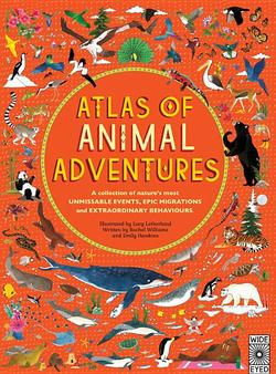 Atlas of Animal Adventures: A Collection of Nature's Most Unmissable Events, Epic Migrations and Extraordinary Behaviours book