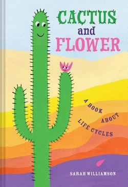 Cactus and Flower: A Book About Life Cycles book