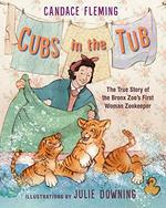 Cubs in the Tub: The True Story of the Bronx Zoo's First Woman Zookeeper book