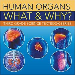 Human Organs, What & Why? : Third Grade Science Textbook Series book