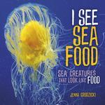 I See Sea Food: Sea Creatures That Look Like Food book