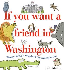 If You Want a Friend in Washington: Wacky, Wild & Wonderful Presidential Pets book