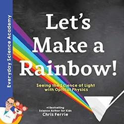 Let's Make a Rainbow!: Seeing the Science of Light Refraction with Optical Physics book