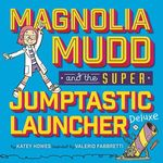 Magnolia Mudd and the Super Jumptastic Launcher Deluxe book