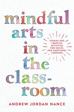 Mindful Arts in the Classroom: Stories and Creative Activities for Social and Emotional Learning book