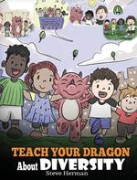 Teach Your Dragon About Diversity: Train Your Dragon To Respect Diversity. A Cute Children Story To Teach Kids About Diversity and Differences. book