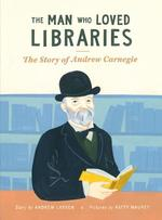 The Man Who Loved Libraries: The Story of Andrew Carnegie book