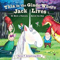 This Is the Glade Where Jack Lives: Or How a Unicorn Saved the Day book