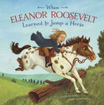 When Eleanor Roosevelt Learned to Jump a Horse book