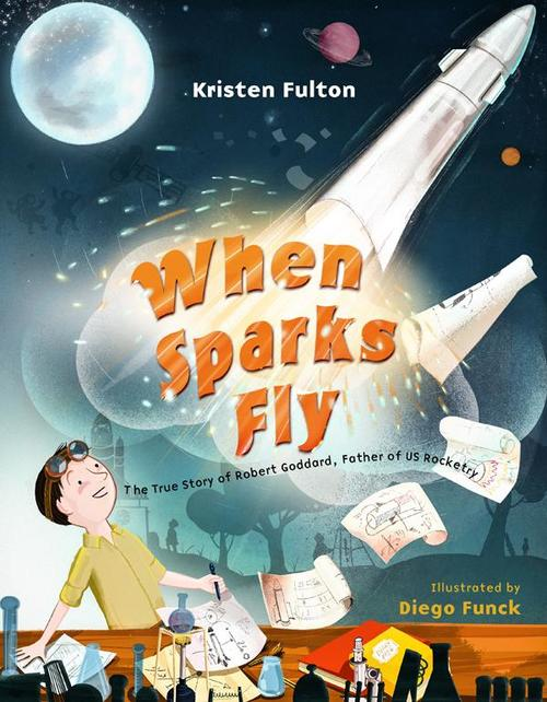 When Sparks Fly: The True Story of Robert Goddard, the Father of US Rocketry book